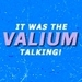 It was the VALIUM talking!