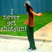 I never get shotgun!